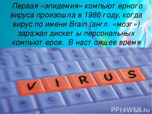 Первая «эпидемия» компьютерного вируса произошла в 1986 году, когда вирус по имени Brain (англ. «мозг») заражал дискеты персональных компьютеров. В настоящее время известно более 50 тысяч вирусов.