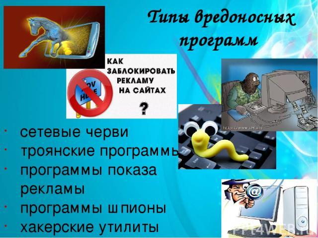 Типы вредоносных программ сетевые черви троянские программы программы показа рекламы программы шпионы хакерские утилиты