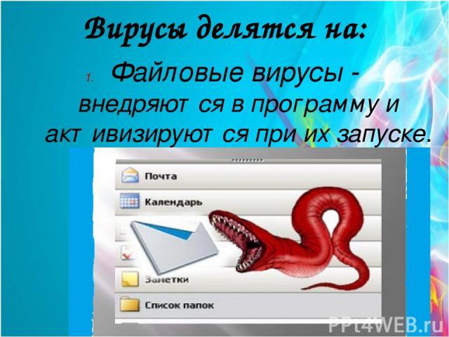 Вирусы делятся на: Файловые вирусы - внедряются в программу и активизируются при их запуске.