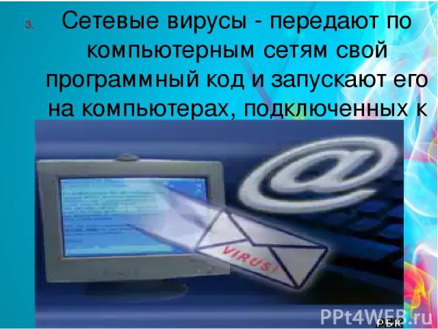 Сетевые вирусы - передают по компьютерным сетям свой программный код и запускают его на компьютерах, подключенных к сети.