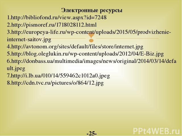 Электронные ресурсы 1.http://bibliofond.ru/view.aspx?id=7248 2.http://pismoref.ru/1718028112.html 3.http://europeya-life.ru/wp-content/uploads/2015/05/prodvizhenie-internet-saitov.jpg 4.http://avtonom.org/sites/default/files/store/internet.jpg 5.htt…