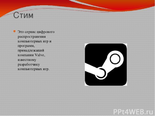 Стим Это сервис цифрового распространения компьютерных игр и программ, принадлежащий компании Valve, известному разработчику компьютерных игр.