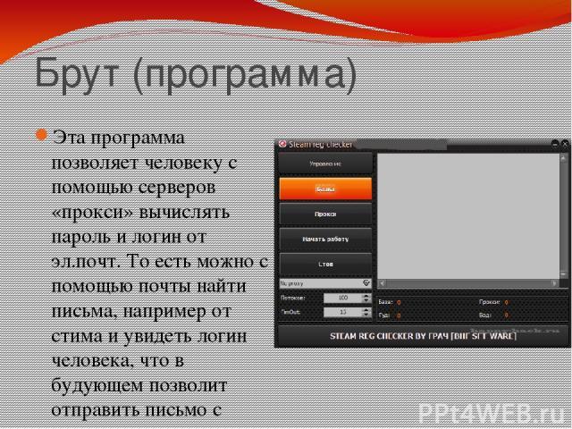 Брут (программа) Эта программа позволяет человеку с помощью серверов «прокси» вычислять пароль и логин от эл.почт. То есть можно с помощью почты найти письма, например от стима и увидеть логин человека, что в будующем позволит отправить письмо с под…