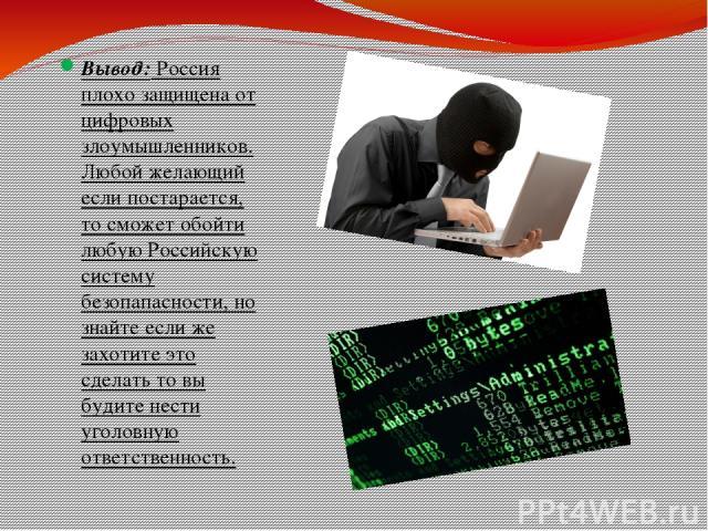 Вывод: Россия плохо защищена от цифровых злоумышленников. Любой желающий если постарается, то сможет обойти любую Российскую систему безопапасности, но знайте если же захотите это сделать то вы будите нести уголовную ответственность.