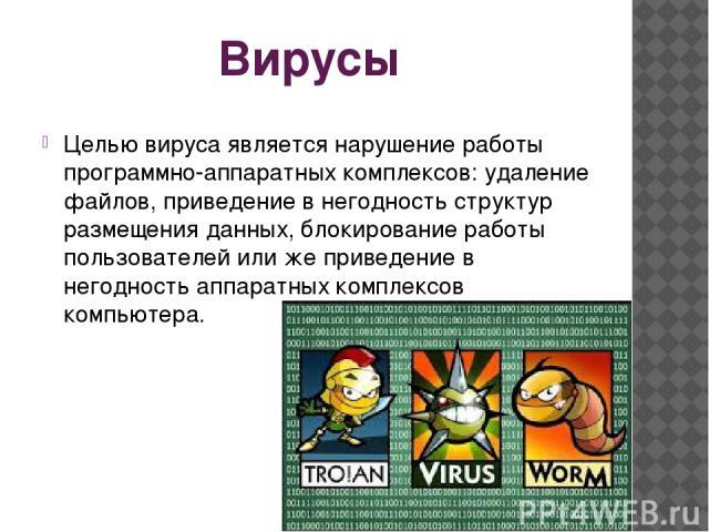 Вирусы Целью вируса является нарушение работы программно-аппаратных комплексов: удаление файлов, приведение в негодность структур размещения данных, блокирование работы пользователей или же приведение в негодность аппаратных комплексов компьютера.