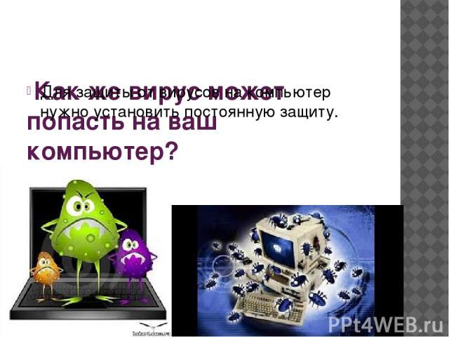 Как же вирус может попасть на ваш компьютер? Для защиты от вирусов на компьютер нужно установить постоянную защиту.