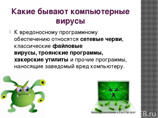 Какие бывают компьютерные вирусы К вредоносному программному обеспечению относятсясетевые черви, классическиефайловые вирусы,троянские программы, хакерские утилиты и прочие программы, наносящие заведомый вред компьютеру.