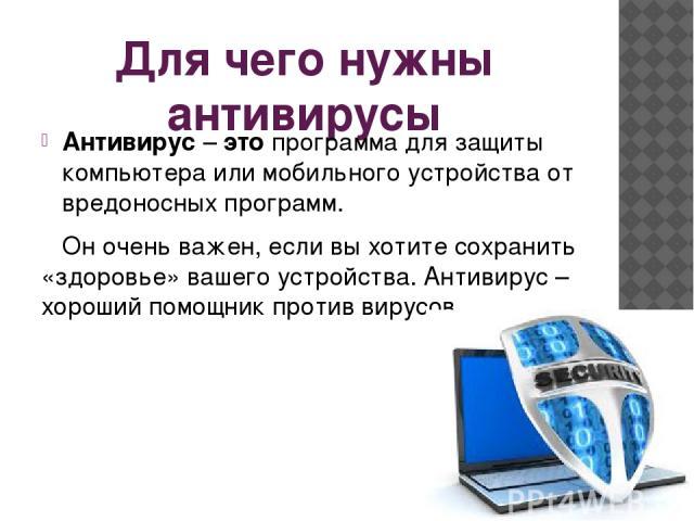 Для чего нужны антивирусы Антивирус–этопрограмма для защиты компьютера или мобильного устройства от вредоносных программ. Он очень важен, если вы хотите сохранить «здоровье» вашего устройства. Антивирус – хороший помощник против вирусов.