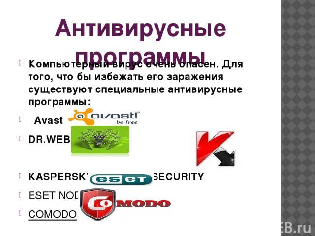 Антивирусные программы Компьютерный вирус очень опасен. Для того, что бы избежать его заражения существуют специальные антивирусные программы:  Avast DR.WEB KASPERSKY INTERNET SECURITY ESET NOD32 COMODO