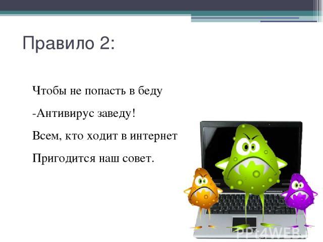 Правило 2: Чтобы не попасть в беду -Антивирус заведу! Всем, кто ходит в интернет Пригодится наш совет.