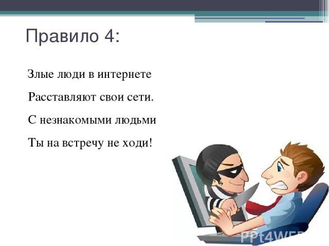 Правило 4: Злые люди в интернете Расставляют свои сети. С незнакомыми людьми Ты на встречу не ходи!