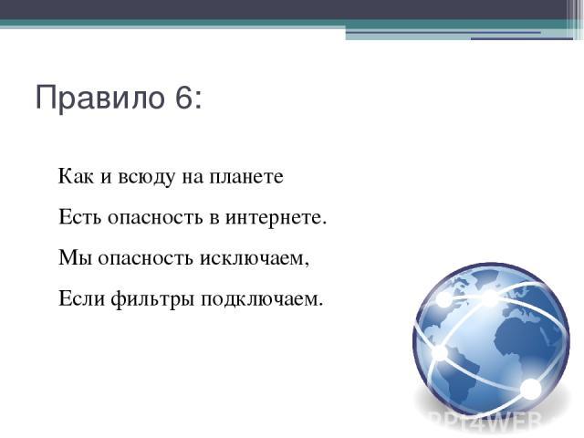 Правило 6: Как и всюду на планете Есть опасность в интернете. Мы опасность исключаем, Если фильтры подключаем.