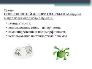 Среди ОСОБЕННОСТЕЙ АЛГОРИТМА РАБОТЫ вирусов выделяются следующие пункты: резиден