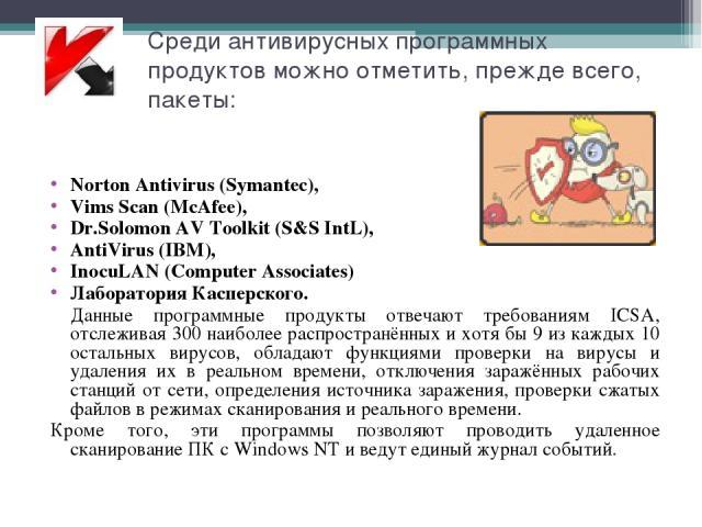 Среди антивирусных программных продуктов можно отметить, прежде всего, пакеты: Norton Antivirus (Symantec), Vims Scan (McAfee), Dr.Solomon AV Toolkit (S&S IntL), AntiVirus (IBM), InocuLAN (Computer Associates) Лаборатория Касперского. Данные програм…