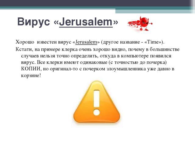 Вирус «Jerusalem» Хорошо известен вирус «Jerusalem» (другое название - «Time»). Кстати, на примере клерка очень хорошо видно, почему в большинстве случаев нельзя точно определить, откуда в компьютере появился вирус. Все клерки имеют одинаковые (с то…