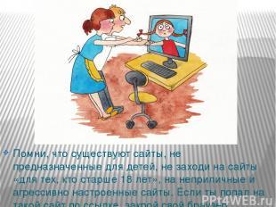 Помни, что существуют сайты, не предназначенные для детей, не заходи на сайты «д