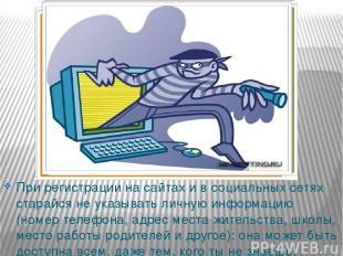 При регистрации на сайтах и в социальных сетях старайся не указывать личную инфо