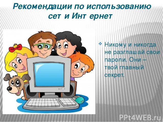 Рекомендации по использованию сети Интернет Никому и никогда не разглашай свои пароли. Они – твой главный секрет.