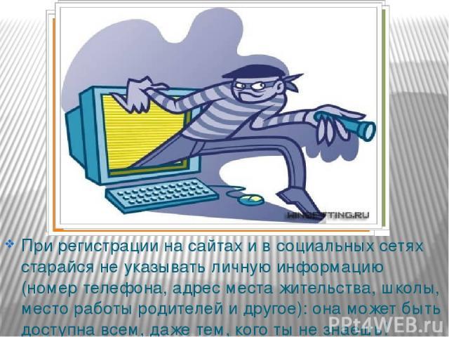При регистрации на сайтах и в социальных сетях старайся не указывать личную информацию (номер телефона, адрес места жительства, школы, место работы родителей и другое): она может быть доступна всем, даже тем, кого ты не знаешь!