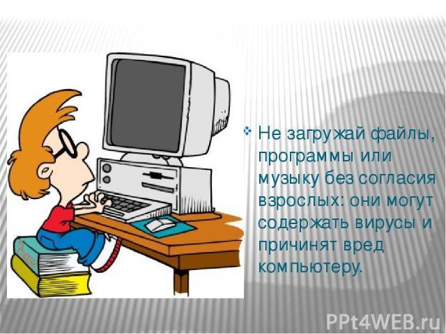 Не загружай файлы, программы или музыку без согласия взрослых: они могут содержать вирусы и причинят вред компьютеру.