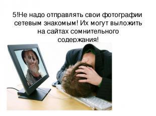 5!Не надо отправлять свои фотографии сетевым знакомым! Их могут выложить на сайт