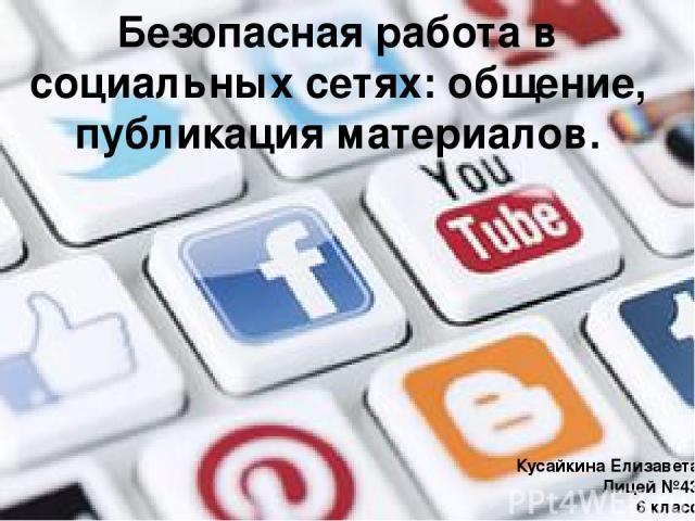 Безопасная работа в социальных сетях: общение, публикация материалов. Кусайкина Елизавета Лицей №43 6 класс