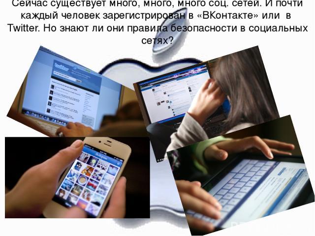 Сейчас существует много, много, много соц. сетей. И почти каждый человек зарегистрирован в «ВКонтакте» или в Twitter. Но знают ли они правила безопасности в социальных сетях?