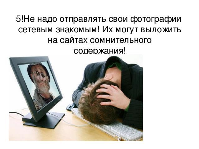 5!Не надо отправлять свои фотографии сетевым знакомым! Их могут выложить на сайтах сомнительного содержания!