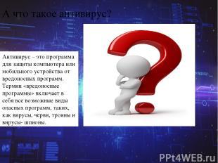 А что такое антивирус? Антивирус–этопрограмма для защиты компьютера или мобил