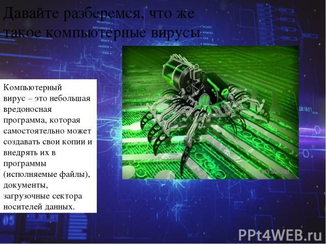 Давайте разберемся, что же такоекомпьютерные вирусы. Компьютерный вирус–этонебольшая вредоносная программа, которая самостоятельно может создавать свои копии и внедрять их в программы (исполняемые файлы), документы, загрузочные сектора носителей…