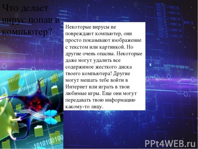 Что делает вирус попав в компьютер? Некоторые вирусы не повреждают компьютер, они просто показывают изображение с текстом или картинкой. Но другие очень опасны. Некоторые даже могут удалить все содержимое жесткого диска твоего компьютера! Другие мог…