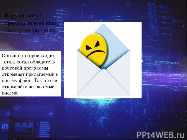 Вирусы могут приходить и на вашу электронную почту. Обычно это происходит тогда, когда обладатель почтовой программы открывает прилагаемый к письму файл . Так что не открывайте незнакомые письма.