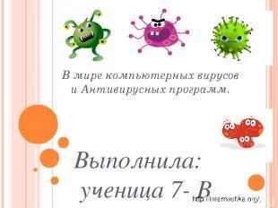 В мире компьютерных вирусов и Антивирусных программ. Выполнила: ученица 7- В кла