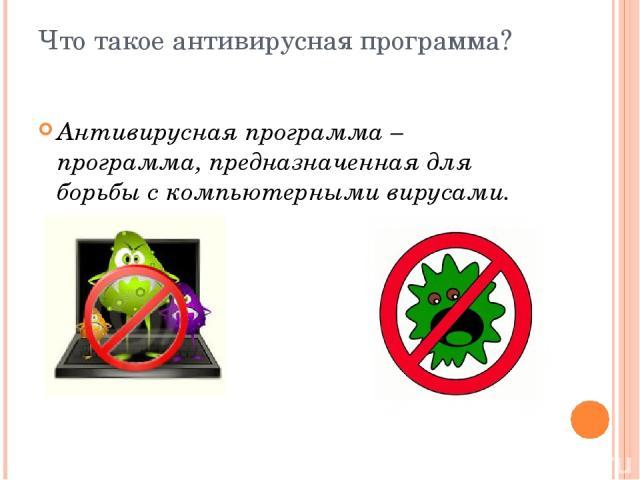 Что такое антивирусная программа? Антивирусная программа – программа, предназначенная для борьбы с компьютерными вирусами.