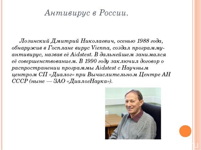 Антивирус в России. Лозинский Дмитрий Николаевич, осенью 1988 года, обнаружив в Госплане вирус Vienna, создал программу-антивирус, назвав её Aidstest. В дальнейшем занимался её совершенствованием. В 1990 году заключил договор о распространении прогр…