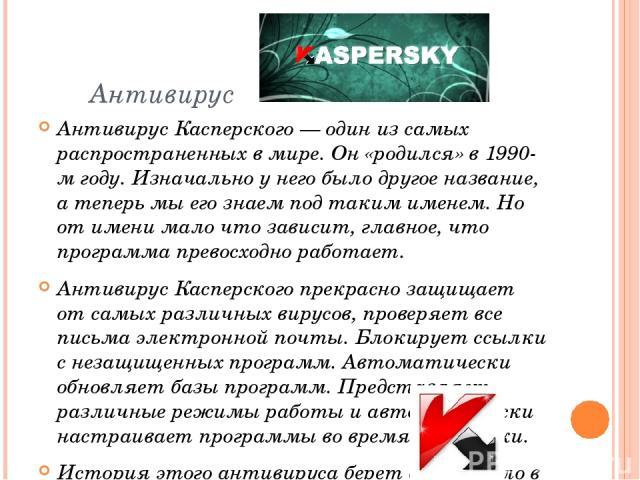 Антивирус Антивирус Касперского — один из самых распространенных в мире. Он «родился» в 1990-м году. Изначально у него было другое название, а теперь мы его знаем под таким именем. Но от имени мало что зависит, главное, что программа превосходно раб…