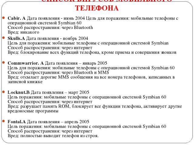 СПИСОК ВИРУСОВ МОБИЛЬНОГО ТЕЛЕФОНА Cabir. AДата появления - июнь 2004 Цель для поражения: мобильные телефоны с операционной системой Symbian 60 Способ распространения: через Bluetooth Вред: никакого Skulls.AДата появления - ноябрь 2004 Цель для по…