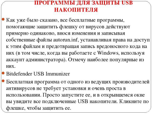 ПРОГРАММЫ ДЛЯ ЗАЩИТЫ USB НАКОПИТЕЛЯ Как уже было сказано, все бесплатные программы, помогающие защитить флешку от вирусов действуют примерно одинаково, внося изменения и записывая собственные файлы autorun.inf, устанавливая права на доступ к этим фа…