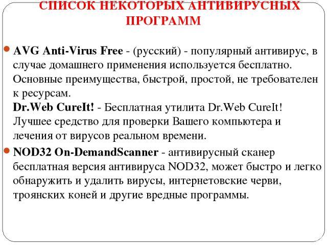 СПИСОК НЕКОТОРЫХ АНТИВИРУСНЫХ ПРОГРАММ AVG Anti-Virus Free- (русский) - популярный антивирус, в случае домашнего применения используется бесплатно. Основные преимущества, быстрой, простой, не требователен к ресурсам. Dr.Web CureIt!- Бесплатная ути…