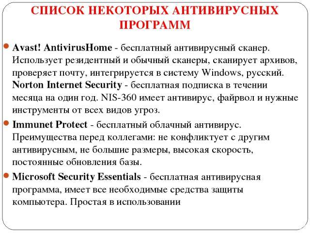 СПИСОК НЕКОТОРЫХ АНТИВИРУСНЫХ ПРОГРАММ Avast! AntivirusHome- бесплатный антивирусный сканер. Использует резидентный и обычный сканеры, сканирует архивов, проверяет почту, интегрируется в систему Windows, русский. Norton Internet Security- бесплатн…
