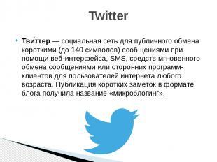 Тви ттер— социальная сеть для публичного обмена короткими (до 140 символов) соо