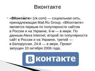 «ВКонта кте» (vk.com)—социальная сеть, принадлежащаяMail.Ru Group. «ВКонтакте
