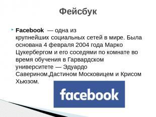 Facebook— одна из крупнейшихсоциальных сетейв мире. Была основана 4 февраля