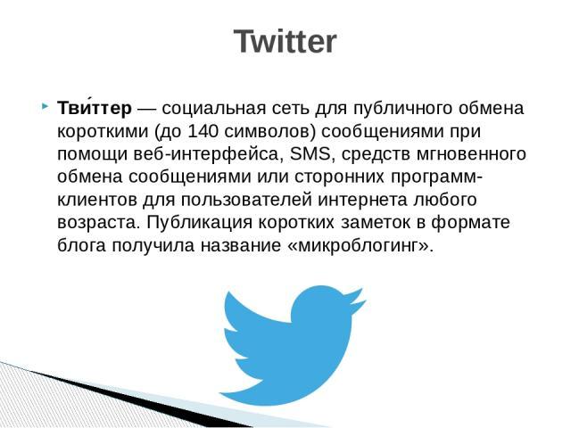 Тви ттер— социальная сеть для публичного обмена короткими (до 140 символов) сообщениями при помощи веб-интерфейса,SMS,средств мгновенного обмена сообщениямиили сторонних программ-клиентов для пользователей интернета любого возраста. Публикация к…