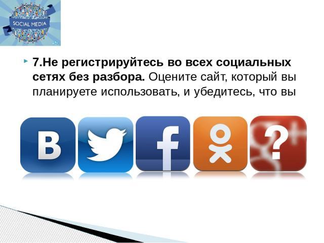 7.Не регистрируйтесь во всех социальных сетях без разбора.Оцените сайт, который вы планируете использовать, и убедитесь, что вы правильно понимаете его политику конфиденциальности.