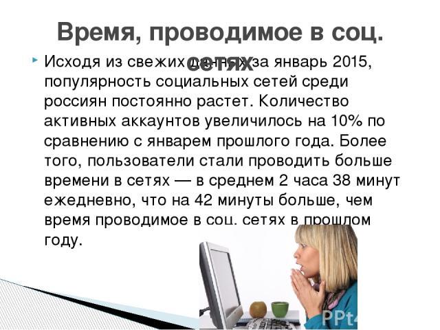 Исходя из свежих данных за январь 2015, популярность социальных сетей среди россиян постоянно растет. Количество активных аккаунтов увеличилось на 10% по сравнению с январем прошлого года. Более того, пользователи стали проводить больше времени в се…
