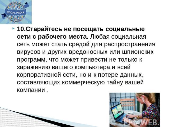 10.Старайтесь не посещать социальные сети с рабочего места.Любая социальная сеть может стать средой для распространения вирусов и других вредоносных или шпионских программ, что может привести не только к заражению вашего компьютера и всей корпорати…