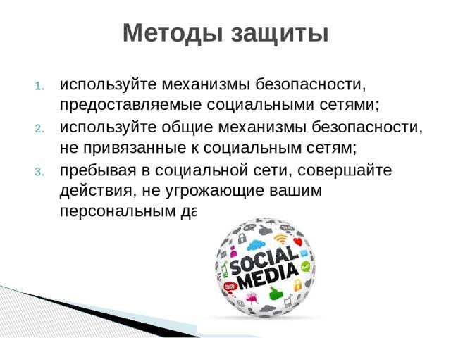 используйте механизмы безопасности, предоставляемые социальными сетями; используйте общие механизмы безопасности, не привязанные к социальным сетям; пребывая в социальной сети, совершайте действия, не угрожающие вашим персональным данным. Методы защиты
