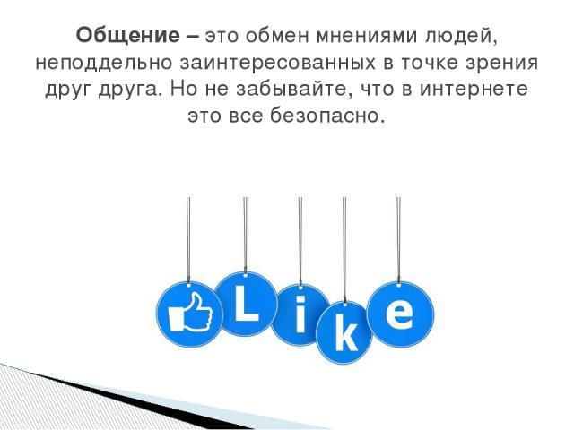 Общение – это обмен мнениями людей, неподдельно заинтересованных в точке зрения друг друга. Но не забывайте, что в интернете это все безопасно.