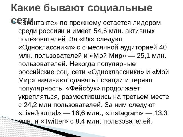 «Вконтакте» по прежнему остается лидером среди россиян и имеет 54,6 млн. активных пользователей. За «Вк» следуют «Одноклассники» с с месячной аудиторией 40 млн. пользователей и «Мой Мир» — 25,1 млн. пользователей. Некогда популярные российские соц. …